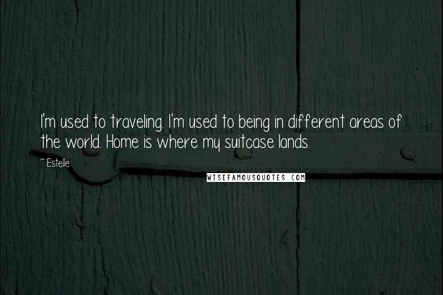 Estelle quotes: I'm used to traveling. I'm used to being in different areas of the world. Home is where my suitcase lands.