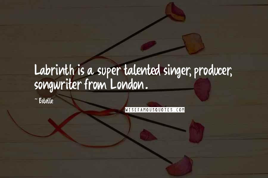 Estelle quotes: Labrinth is a super talented singer, producer, songwriter from London.