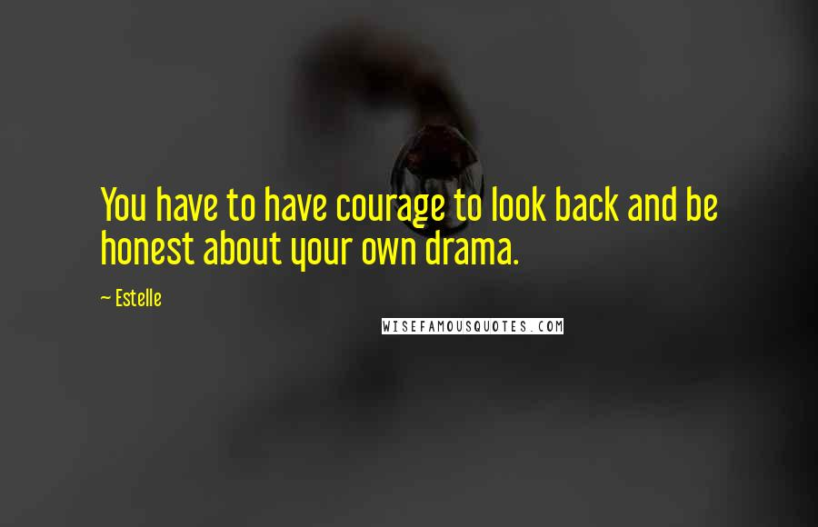 Estelle quotes: You have to have courage to look back and be honest about your own drama.