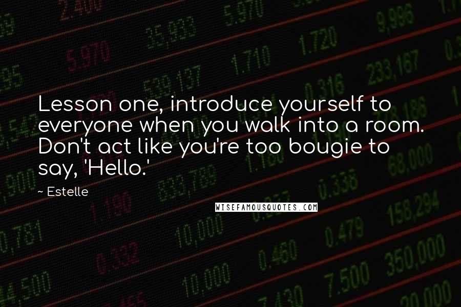 Estelle quotes: Lesson one, introduce yourself to everyone when you walk into a room. Don't act like you're too bougie to say, 'Hello.'
