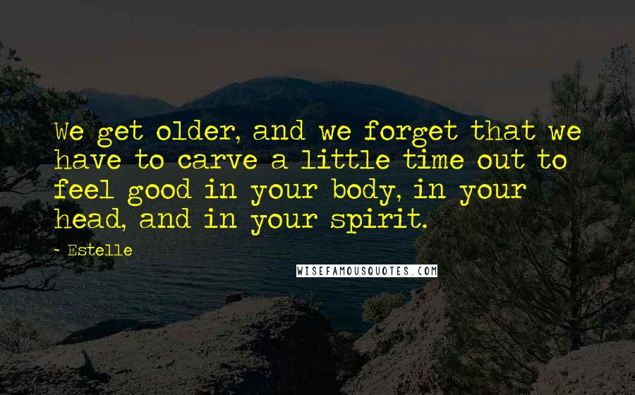 Estelle quotes: We get older, and we forget that we have to carve a little time out to feel good in your body, in your head, and in your spirit.