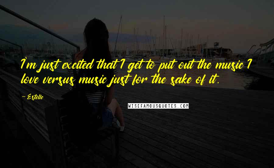 Estelle quotes: I'm just excited that I get to put out the music I love versus music just for the sake of it.