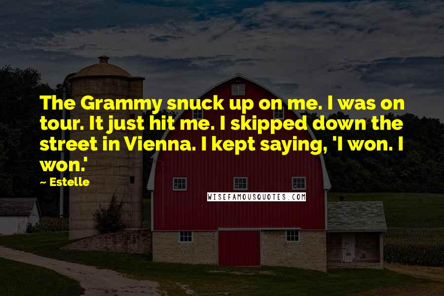 Estelle quotes: The Grammy snuck up on me. I was on tour. It just hit me. I skipped down the street in Vienna. I kept saying, 'I won. I won.'