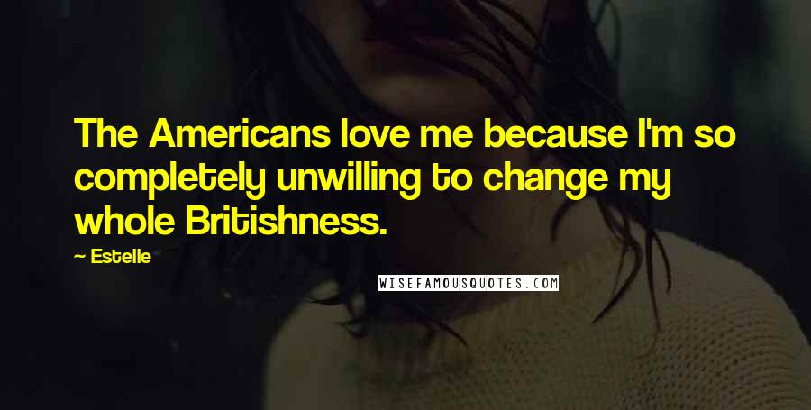 Estelle quotes: The Americans love me because I'm so completely unwilling to change my whole Britishness.