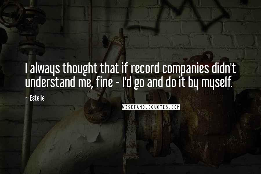 Estelle quotes: I always thought that if record companies didn't understand me, fine - I'd go and do it by myself.