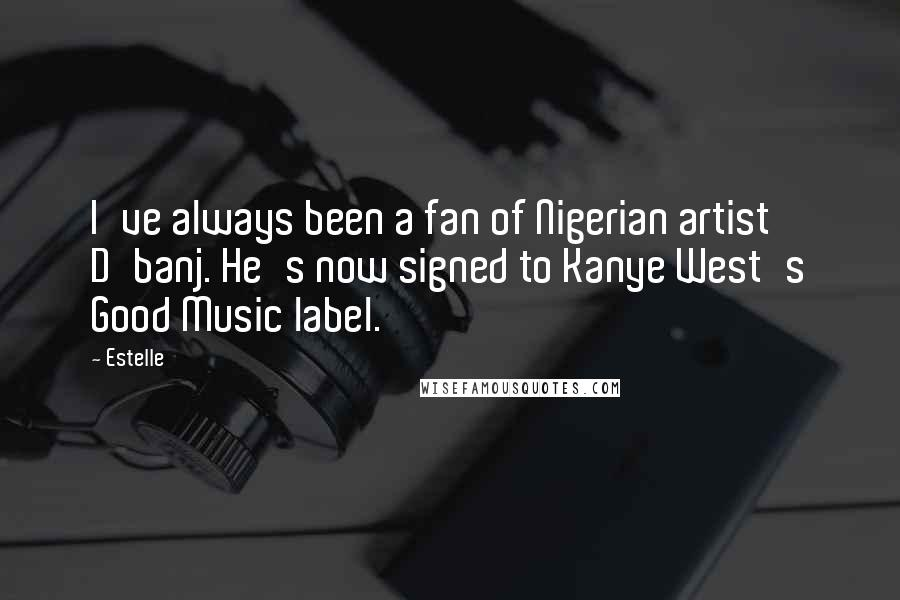 Estelle quotes: I've always been a fan of Nigerian artist D'banj. He's now signed to Kanye West's Good Music label.