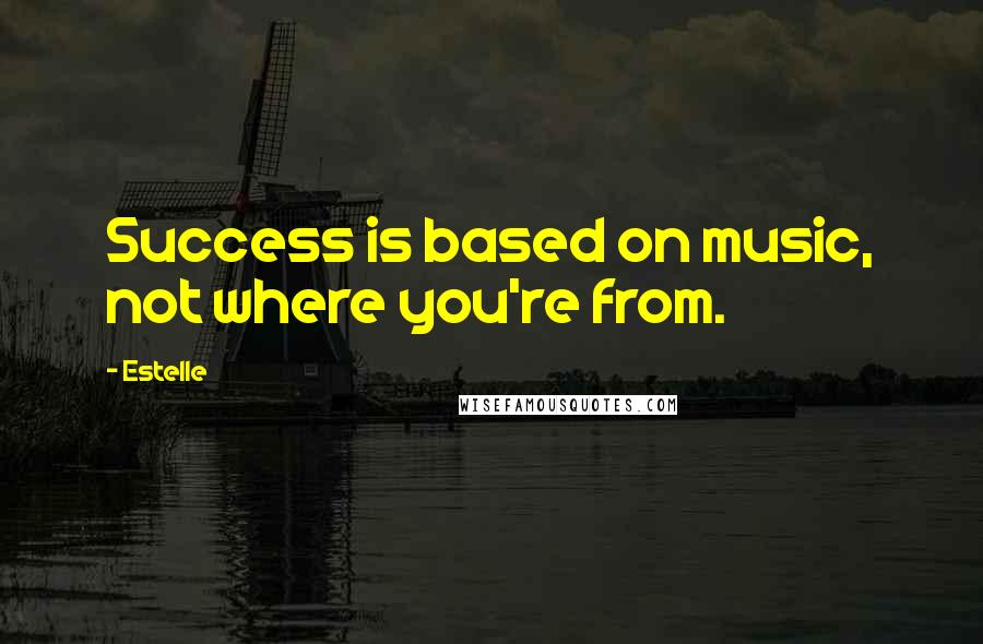 Estelle quotes: Success is based on music, not where you're from.
