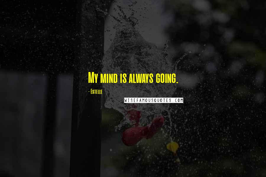 Estelle quotes: My mind is always going.