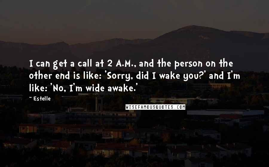 Estelle quotes: I can get a call at 2 A.M., and the person on the other end is like: 'Sorry, did I wake you?' and I'm like: 'No, I'm wide awake.'