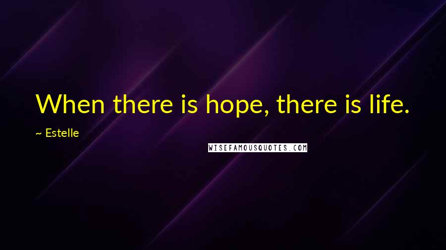 Estelle quotes: When there is hope, there is life.