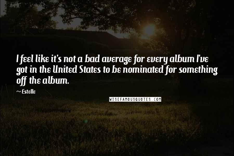Estelle quotes: I feel like it's not a bad average for every album I've got in the United States to be nominated for something off the album.