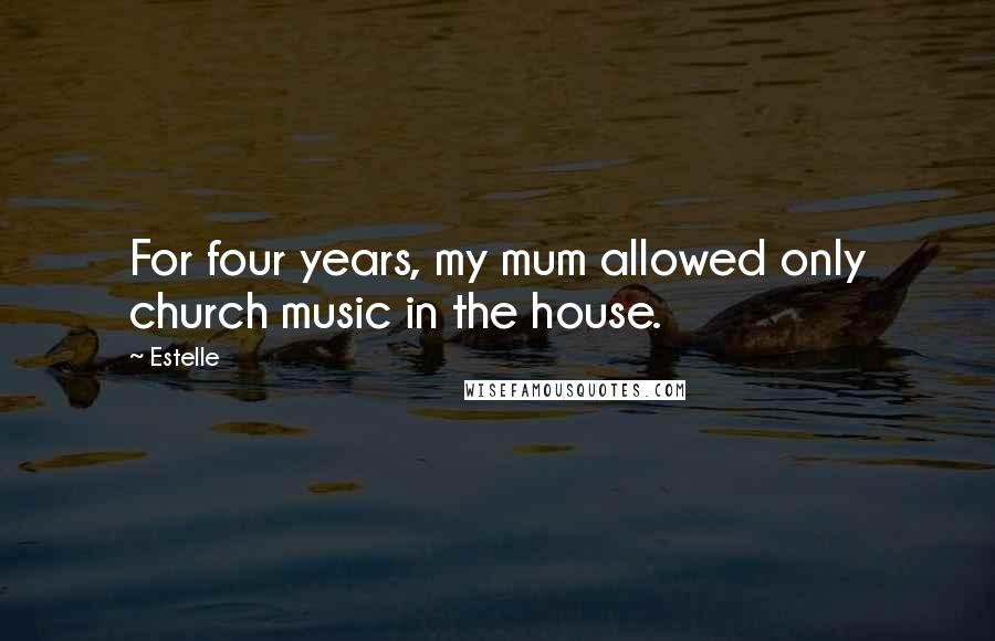 Estelle quotes: For four years, my mum allowed only church music in the house.