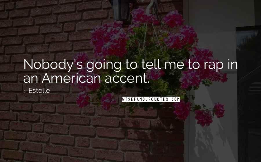 Estelle quotes: Nobody's going to tell me to rap in an American accent.