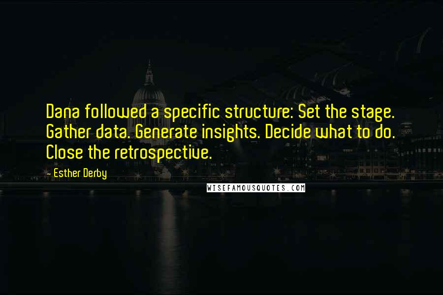 Esther Derby quotes: Dana followed a specific structure: Set the stage. Gather data. Generate insights. Decide what to do. Close the retrospective.