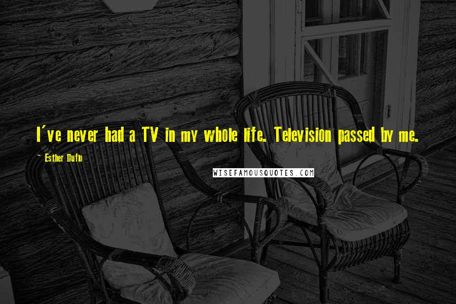 Esther Duflo quotes: I've never had a TV in my whole life. Television passed by me.