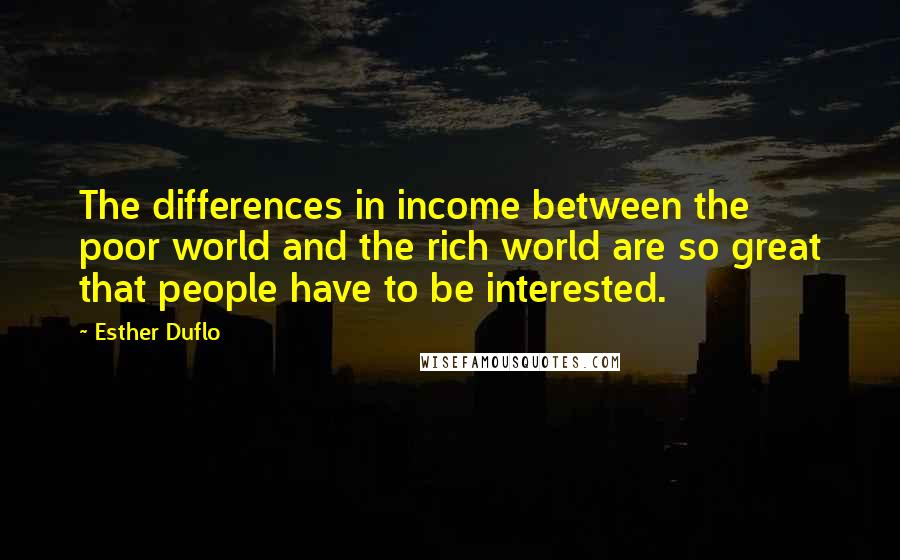 Esther Duflo quotes: The differences in income between the poor world and the rich world are so great that people have to be interested.