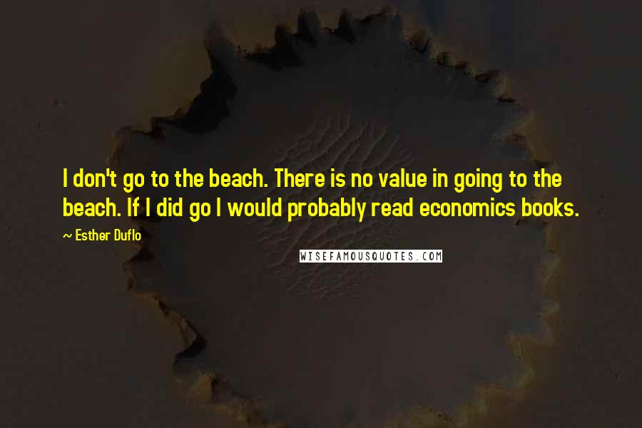 Esther Duflo quotes: I don't go to the beach. There is no value in going to the beach. If I did go I would probably read economics books.