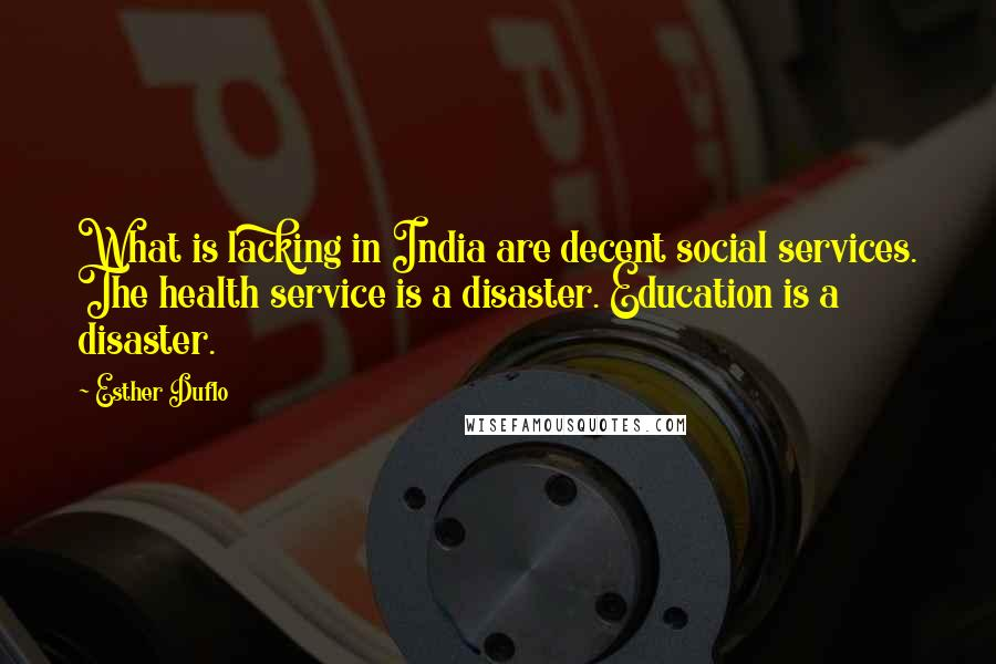 Esther Duflo quotes: What is lacking in India are decent social services. The health service is a disaster. Education is a disaster.