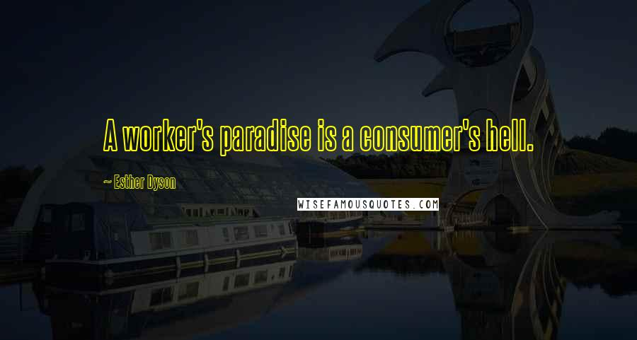 Esther Dyson quotes: A worker's paradise is a consumer's hell.