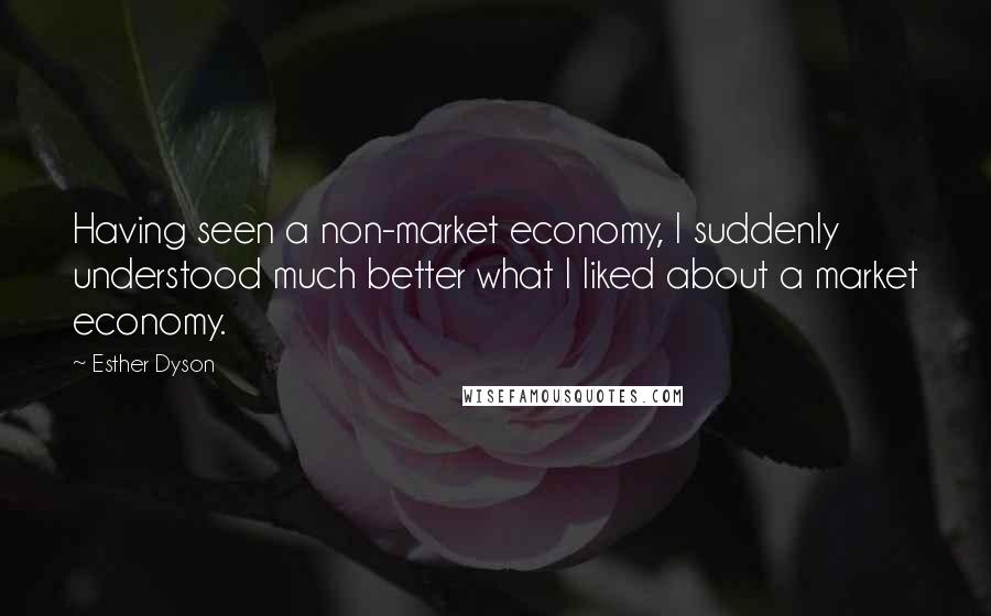 Esther Dyson quotes: Having seen a non-market economy, I suddenly understood much better what I liked about a market economy.