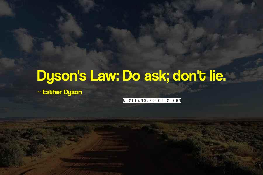 Esther Dyson quotes: Dyson's Law: Do ask; don't lie.