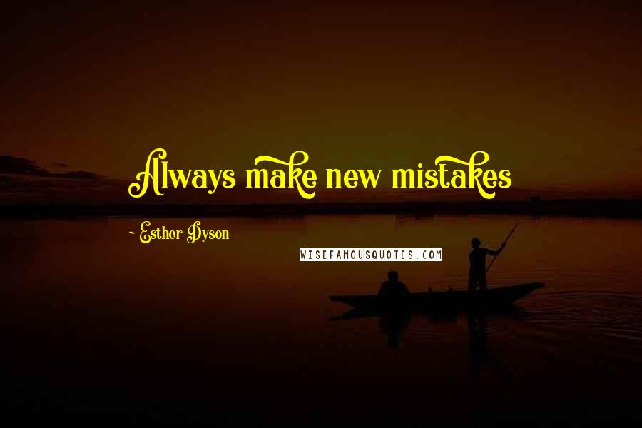 Esther Dyson quotes: Always make new mistakes