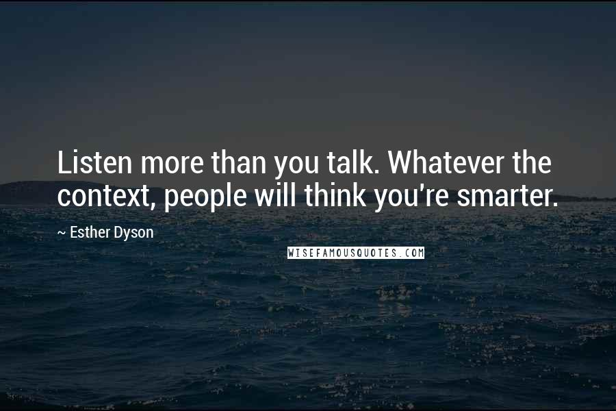 Esther Dyson quotes: Listen more than you talk. Whatever the context, people will think you're smarter.