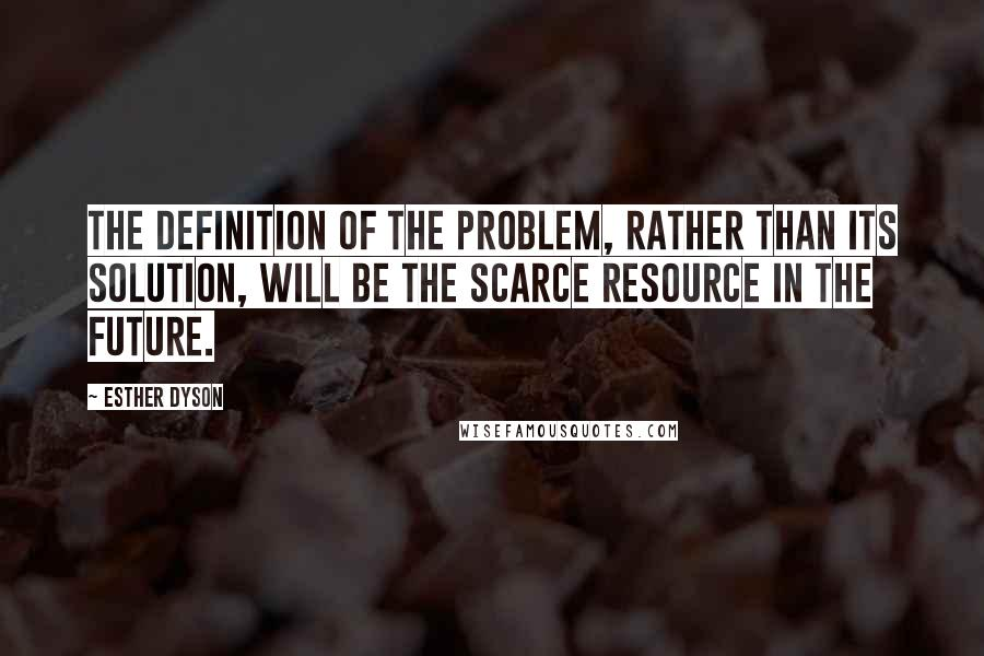 Esther Dyson quotes: The definition of the problem, rather than its solution, will be the scarce resource in the future.