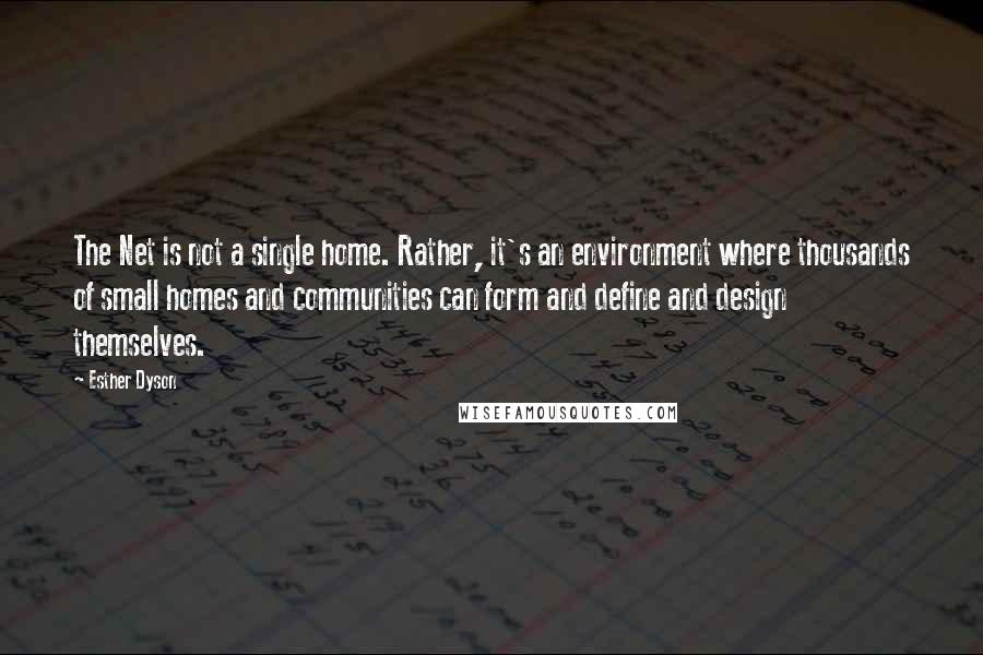 Esther Dyson quotes: The Net is not a single home. Rather, it's an environment where thousands of small homes and communities can form and define and design themselves.