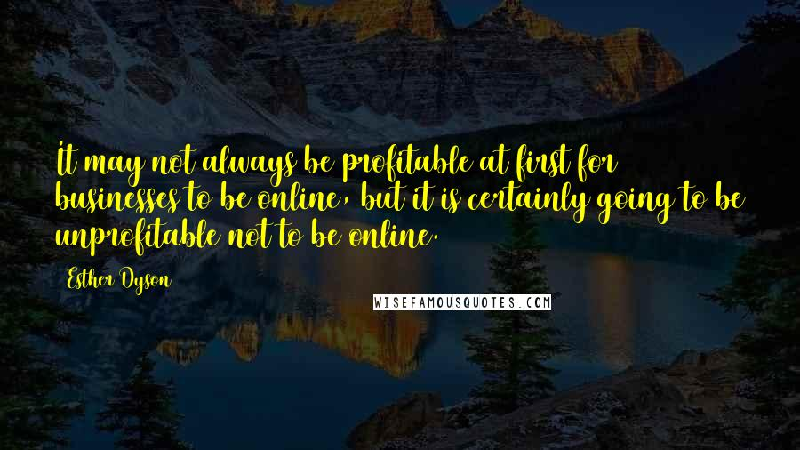 Esther Dyson quotes: It may not always be profitable at first for businesses to be online, but it is certainly going to be unprofitable not to be online.