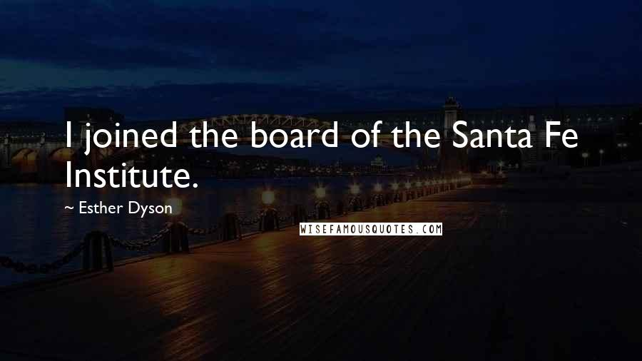 Esther Dyson quotes: I joined the board of the Santa Fe Institute.