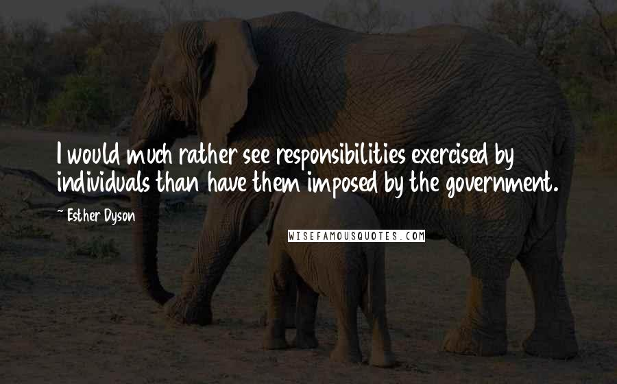 Esther Dyson quotes: I would much rather see responsibilities exercised by individuals than have them imposed by the government.