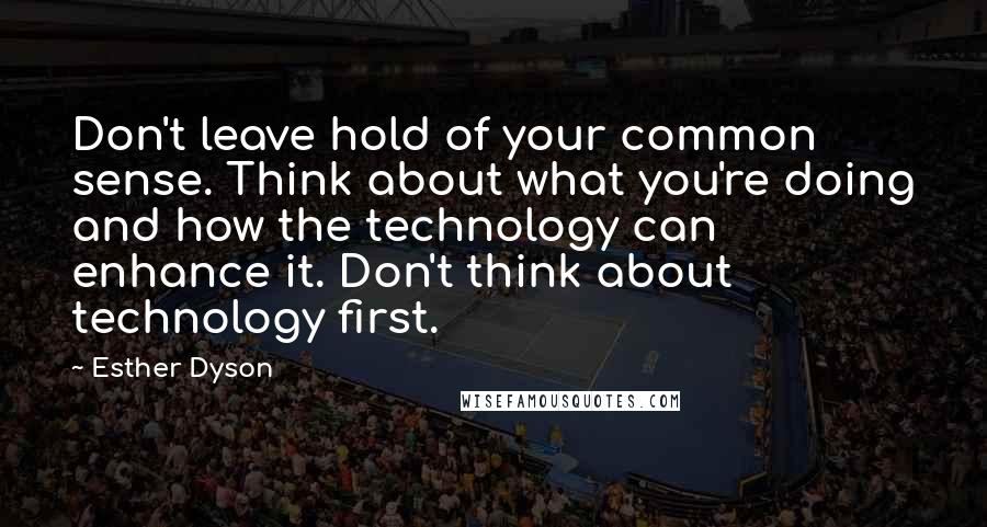 Esther Dyson quotes: Don't leave hold of your common sense. Think about what you're doing and how the technology can enhance it. Don't think about technology first.