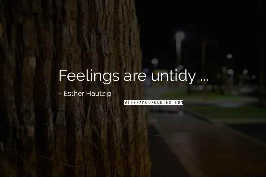 Esther Hautzig quotes: Feelings are untidy ...