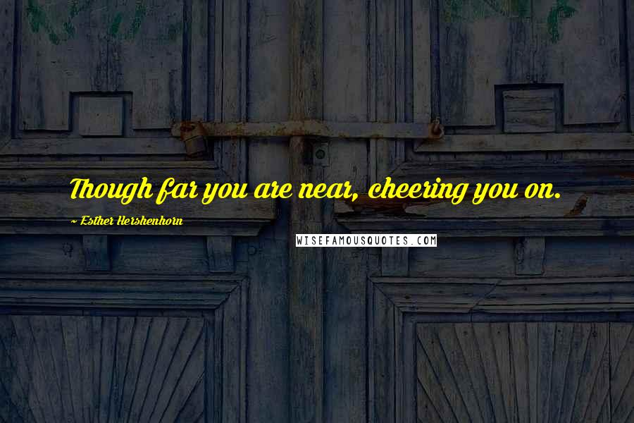 Esther Hershenhorn quotes: Though far you are near, cheering you on.