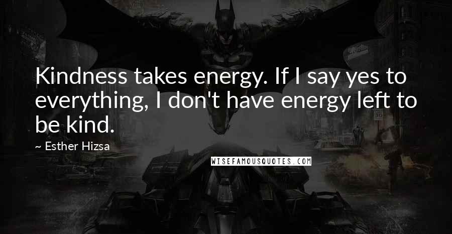 Esther Hizsa quotes: Kindness takes energy. If I say yes to everything, I don't have energy left to be kind.