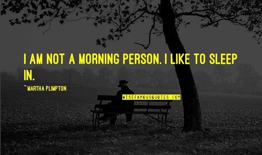 Esther Lungu Quotes By Martha Plimpton: I am not a morning person. I like