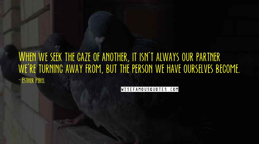 Esther Perel quotes: When we seek the gaze of another, it isn't always our partner we're turning away from, but the person we have ourselves become.