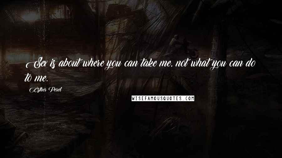Esther Perel quotes: Sex is about where you can take me, not what you can do to me.