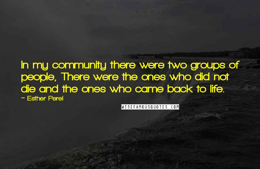 Esther Perel quotes: In my community there were two groups of people, There were the ones who did not die and the ones who came back to life.