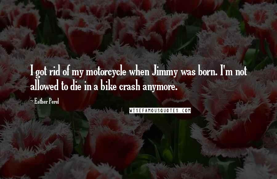 Esther Perel quotes: I got rid of my motorcycle when Jimmy was born. I'm not allowed to die in a bike crash anymore.