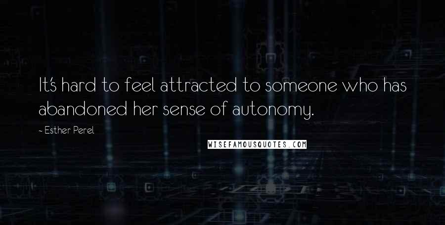 Esther Perel quotes: It's hard to feel attracted to someone who has abandoned her sense of autonomy.