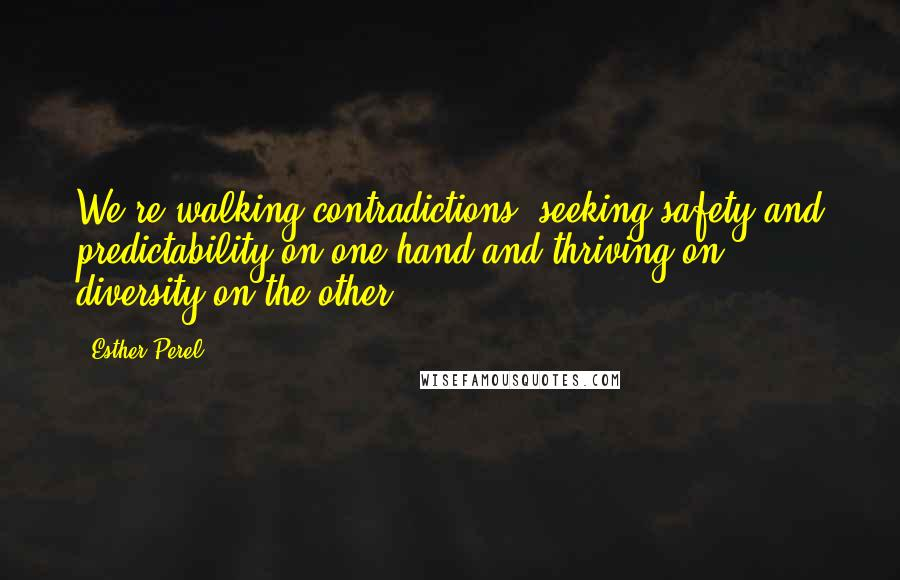 Esther Perel quotes: We're walking contradictions, seeking safety and predictability on one hand and thriving on diversity on the other.