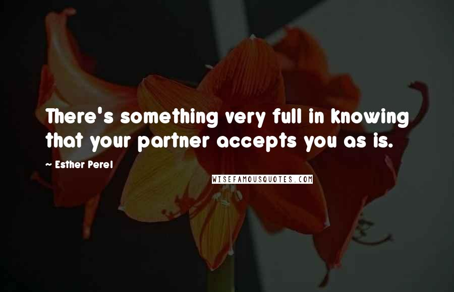 Esther Perel quotes: There's something very full in knowing that your partner accepts you as is.