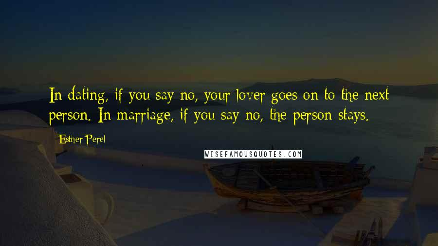 Esther Perel quotes: In dating, if you say no, your lover goes on to the next person. In marriage, if you say no, the person stays.