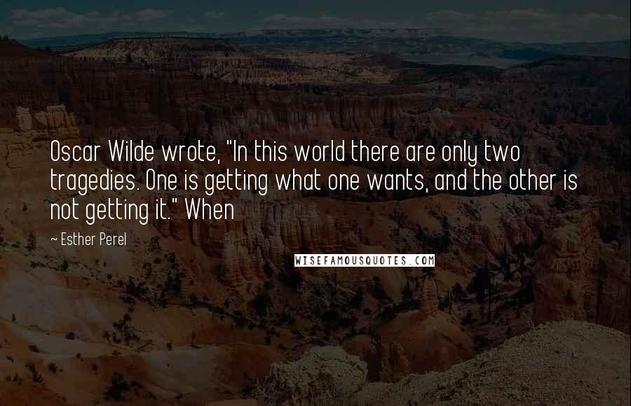 """Esther Perel quotes: Oscar Wilde wrote, """"In this world there are only two tragedies. One is getting what one wants, and the other is not getting it."""" When"""