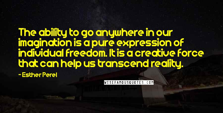 Esther Perel quotes: The ability to go anywhere in our imagination is a pure expression of individual freedom. It is a creative force that can help us transcend reality.