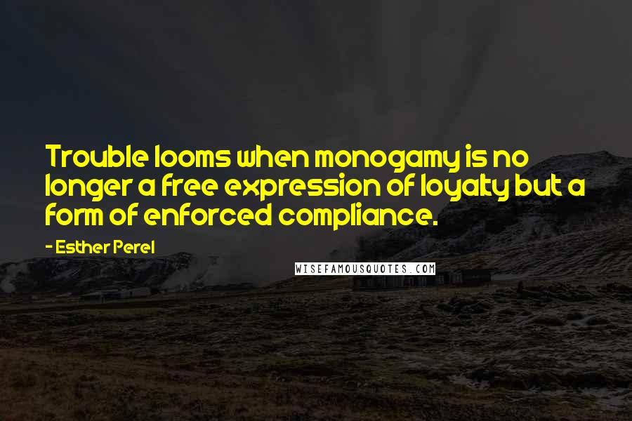 Esther Perel quotes: Trouble looms when monogamy is no longer a free expression of loyalty but a form of enforced compliance.