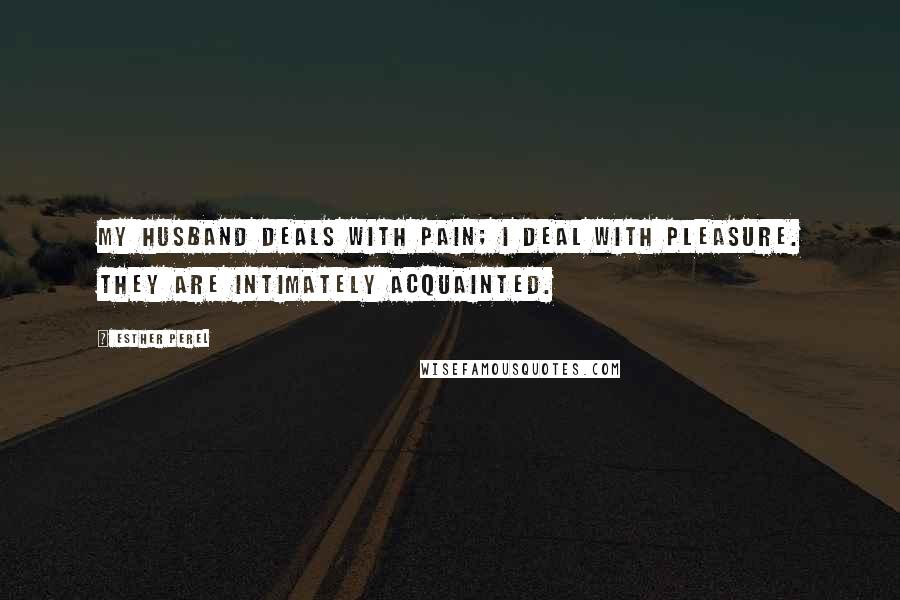 Esther Perel quotes: My husband deals with pain; I deal with pleasure. They are intimately acquainted.