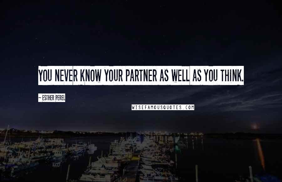 Esther Perel quotes: You never know your partner as well as you think.